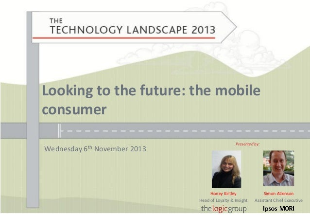 Looking to the future: the mobile consumer Wednesday  6th  November 2013  Presented by:  Honey Kirtley Head of Loyalty & I...