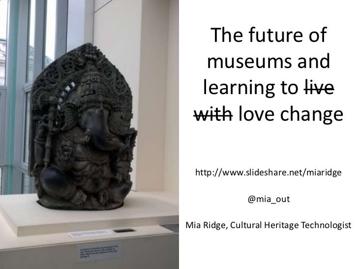 The future of museums and learning to live with love change<br />http://www.slideshare.net/miaridge<br />@mia_out<br />Mia...