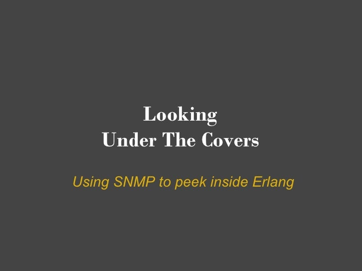 Looking     Under The Covers Using SNMP to peek inside Erlang