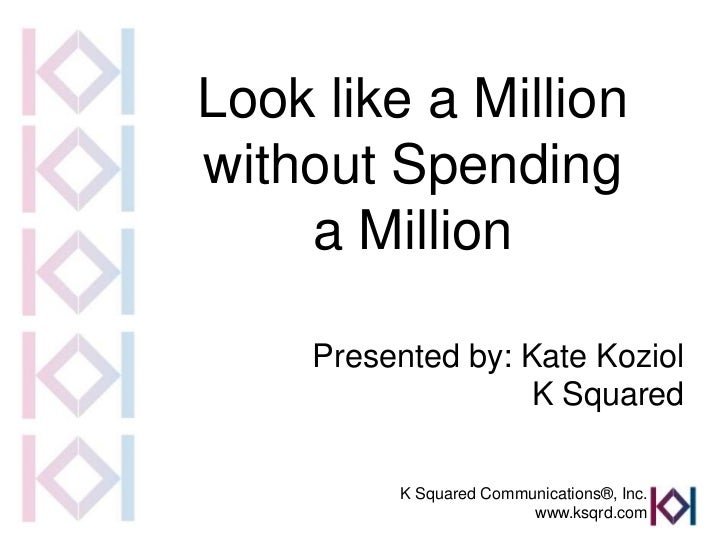 Look like a Millionwithout Spending    a Million     Presented by: Kate Koziol                    K Squared          K Squ...