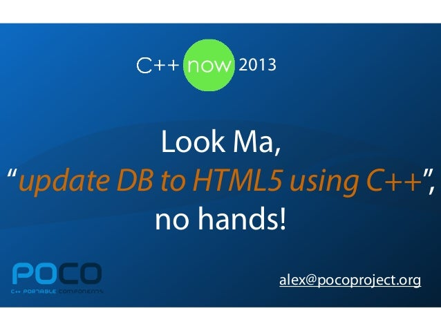 "Look Ma,""update DB to HTML5 using C++"",no hands!POCOC++ PORTABLE COMPONENTSalex@pocoproject.org2013"