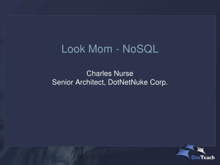 Look Mom - NoSQL          Charles NurseSenior Architect, DotNetNuke Corp.