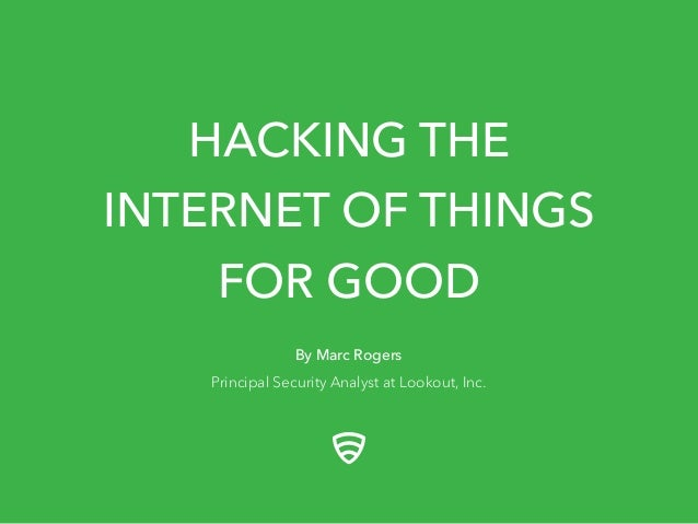 HACKING THE INTERNET OF THINGS FOR GOOD By Marc Rogers Principal Security Analyst at Lookout, Inc.