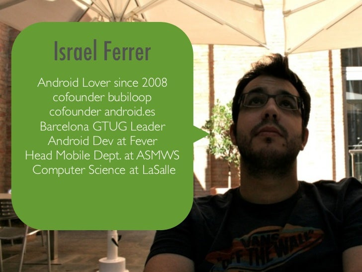 Israel Ferrer  Android Lover since 2008     cofounder bubiloop    cofounder android.es  Barcelona GTUG Leader   Android De...