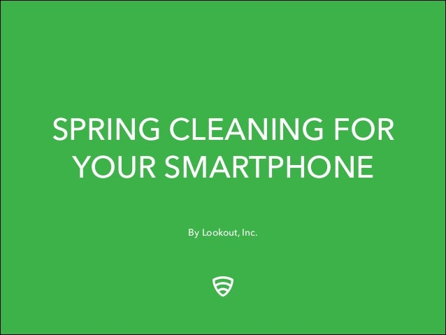 By Lookout, Inc. SPRING CLEANING FOR YOUR SMARTPHONE