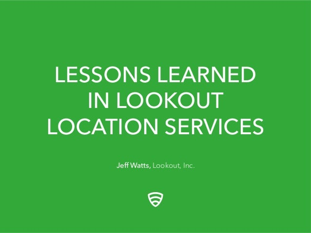 LESSONS LEARNED IN LOOKOUT LOCATION SERVICES Jeff Watts, Lookout, Inc.