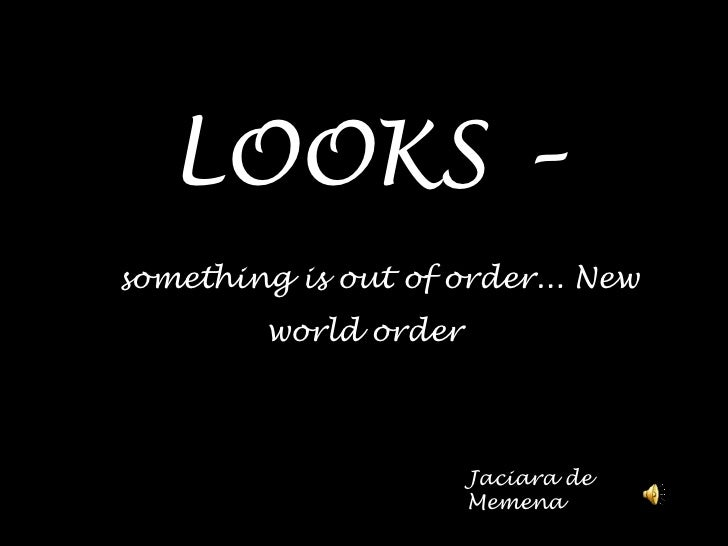 LOOKS –something is out oforder... New world order<br />Jaciara de Memena<br />
