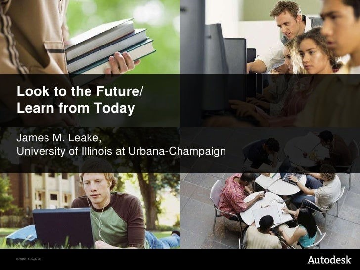 Look to the Future/Learn from Today<br />James M. Leake,<br />University of Illinois at Urbana-Champaign<br />