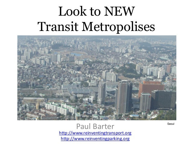 Look to NEW Transit Metropolises for Lessons for India's Cities Paul Barter http://www.reinventingtransport.org http://www...