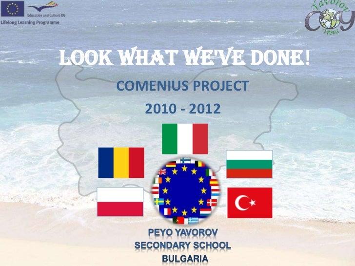 LOOK WHAT WE'VE DONE!<br />COMENIUS PROJECT <br />         2010 - 2012<br />PEYO YAVOROV <br />SEСONDARY SCHOOL<br />BULGA...