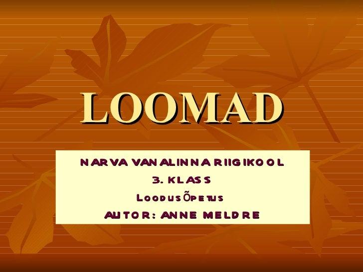 LOOMAD NARVA VANALINNA RIIGIKOOL 3. KLASS Loodusõpetus  AUTOR: ANNE MELDRE