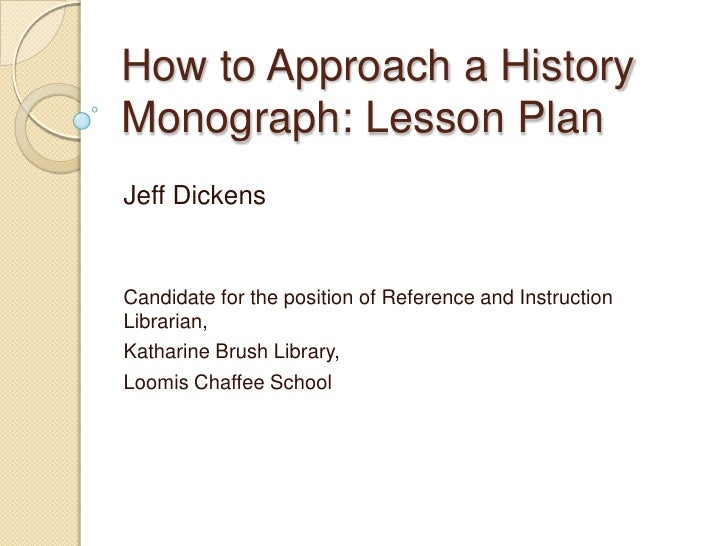 How to Approach a HistoryMonograph: Lesson PlanJeff DickensCandidate for the position of Reference and InstructionLibraria...