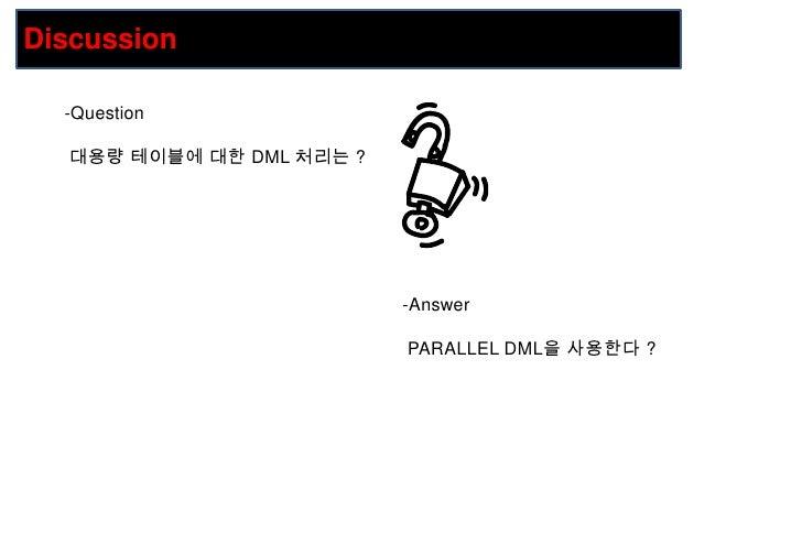 Discussion<br /><ul><li>Question</li></ul>대용량 테이블에 대한 DML 처리는 ?<br /><ul><li>Answer</li></ul> PARALLEL DML을 사용한다?<br />