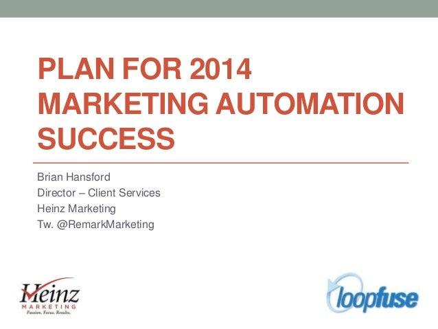 PLAN FOR 2014 MARKETING AUTOMATION SUCCESS Brian Hansford Director – Client Services Heinz Marketing Tw. @RemarkMarketing