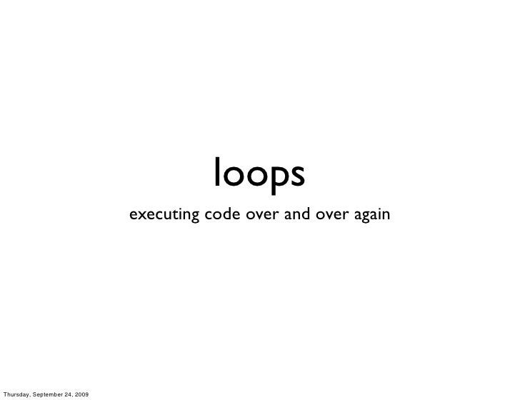 loops                                executing code over and over again     Thursday, September 24, 2009