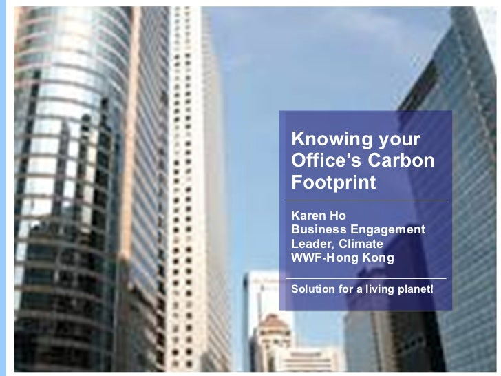 Knowing your Office's Carbon Footprint Karen Ho Business Engagement Leader, Climate WWF-Hong Kong Solution for a living pl...