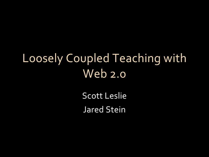 Loosely Coupled Teaching with Web 2.0 Scott Leslie Jared Stein