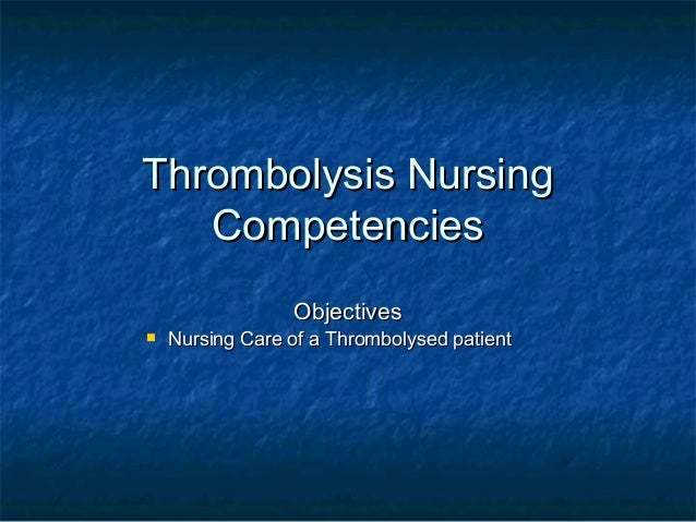 Thrombolysis NursingThrombolysis NursingCompetenciesCompetenciesObjectivesObjectives Nursing Care of a Thrombolysed patie...