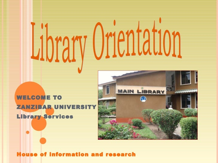  WELCOME TO ZANZIBAR UNIVERSITY  Library Services House of information and research Library Orientation