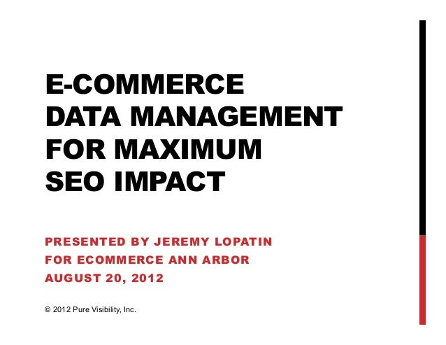 E-COMMERCEDATA MANAGEMENTFOR MAXIMUMSEO IMPACTPRESENTED BY JEREMY LOPATINFOR ECOMMERCE ANN ARBORAUGUST 20, 2012© 2012 Pure...