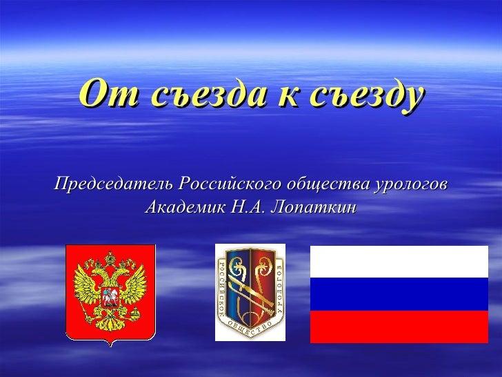 От съезда к съезду Председатель Российского общества урологов Академик Н.А. Лопаткин