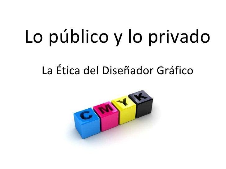 Lo público y lo privado   La Ética del Diseñador Gráfico