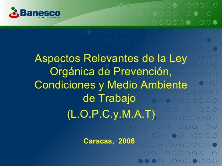 Aspectos Relevantes de la Ley Orgánica de Prevención, Condiciones y Medio Ambiente de Trabajo  (L.O.P.C.y.M.A.T) Caracas, ...