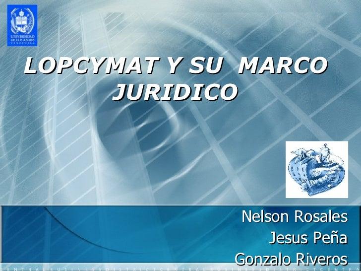 LOPCYMAT Y SU  MARCO JURIDICO Nelson Rosales Jesus Peña Gonzalo Riveros