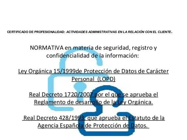 CERTIFICADO DE PROFESIONALIDAD: ACTIVIDADES ADMINISTRATIVAS EN LA RELACIÓN CON EL CLIENTE .            NORMATIVA en materi...
