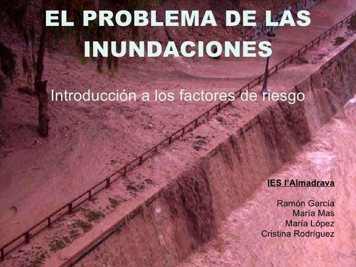 EL PROBLEMA DE LAS INUNDACIONES <ul><li>Introducción a los factores de riesgo </li></ul><ul><li>IES l'Almadrava </li></ul>...