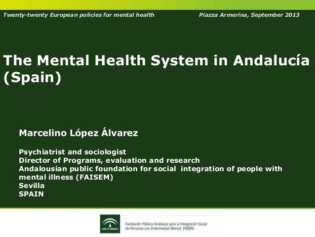 Twenty-twenty European policies for mental health Piazza Armerina, September 2013 The Mental Health System in Andalucía (S...
