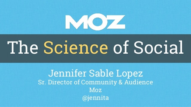 The Science of Social Jennifer Sable Lopez Sr. Director of Community & Audience Moz @jennita