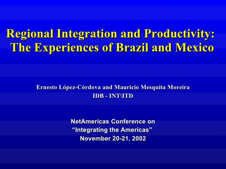 Regional Integration and Productivity:  The Experiences of Brazil and Mexico Ernesto López-Córdova and Mauricio Mesquita M...