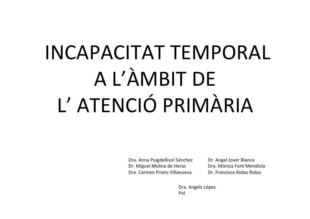 INCAPACITAT TEMPORAL     A L'ÀMBIT DE L' ATENCIÓ PRIMÀRIA       Dra. Anna Puigdellivol Sánchez      Dr. Angel Jover Blanca...