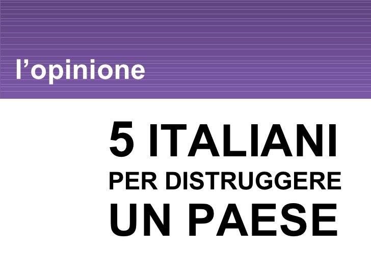 l'opinione 5  ITALIANI  PER DISTRUGGERE  UN PAESE