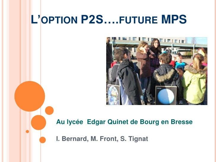L'option P2S….future MPS<br />Au lycée  Edgar Quinet de Bourg en Bresse <br />I. Bernard, M. Front, S. Tignat<br />