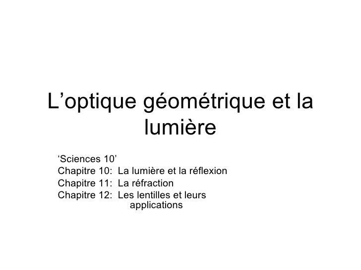 L 'optique géométrique et la lumière ' Sciences 10' Chapitre 10:  La lumière et la réflexion Chapitre 11:  La réfraction C...