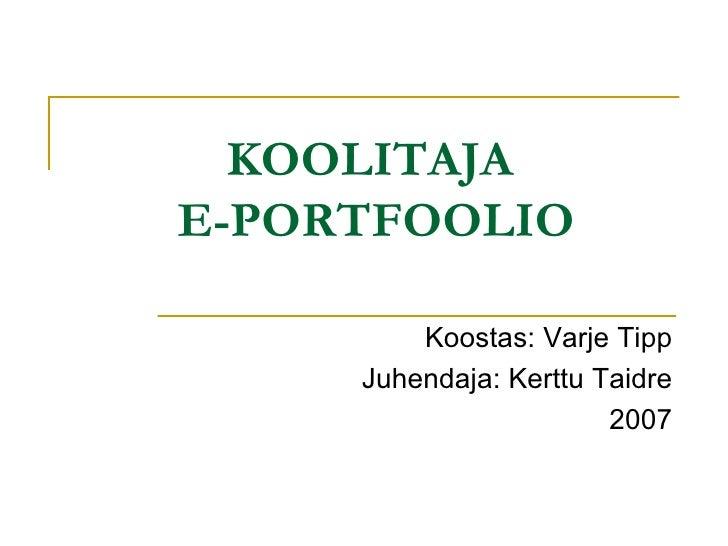 KOOLITAJA  E-PORTFOOLIO Koostas: Varje Tipp Juhendaja: Kerttu Taidre 2007