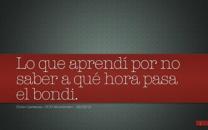 Lo que aprendí por nosaber a qué hora pasael bondi.Chino Carranza - GUG Montevideo - 29/03/12                             ...