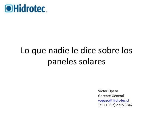 Lo que nadie le dice sobre los  paneles solares  Víctor Opazo  Gerente General  vopazo@hidrotec.cl  Tel: (+56 2) 2215 3347