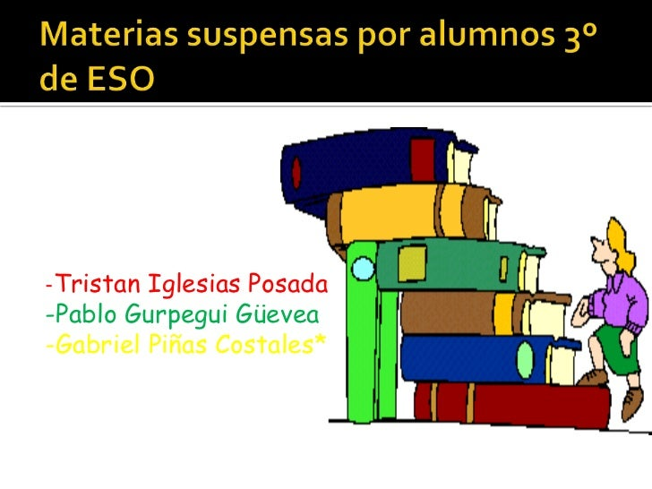 Materias suspensas por alumnos 3º de ESO<br />-Tristan Iglesias Posada<br />-Pablo GurpeguiGüevea<br />-Gabriel Piñas Cost...