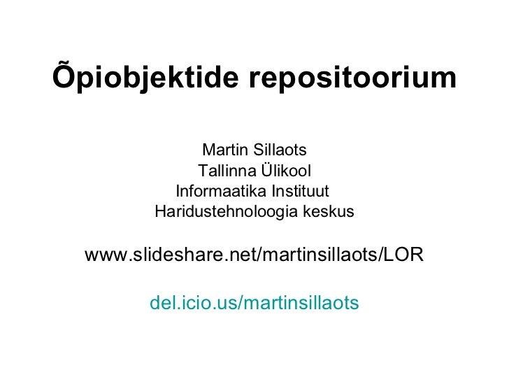 Õpiobjektide repositoorium Martin Sillaots Tallinna Ülikool Informaatika Instituut  Haridustehnoloogia keskus www.slidesha...