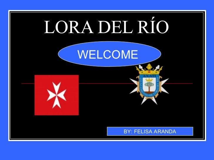 LORA DEL RÍO  WELCOME  BY: FELISA ARANDA
