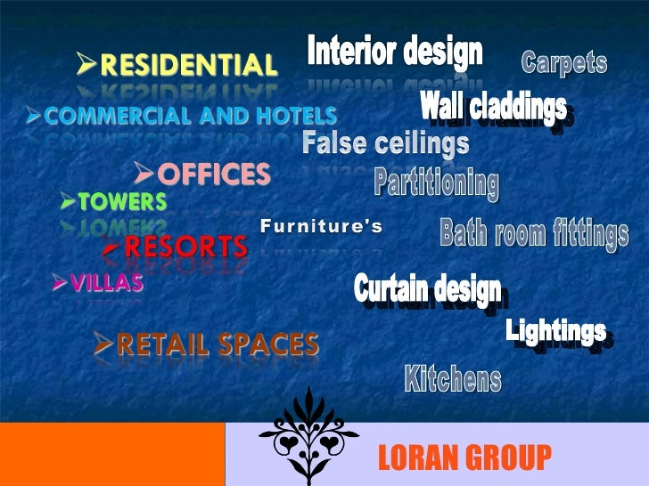 Wall claddings Carpets  Partitioning  Bath room fittings  Curtain design Lightings  Kitchens  LORAN GROUP
