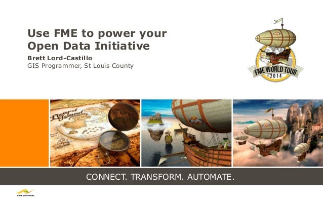 CONNECT. TRANSFORM. AUTOMATE. Use FME to power your Open Data Initiative Brett Lord-Castillo GIS Programmer, St Louis Coun...