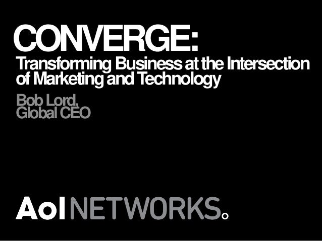 CONVERGE:  Transforming Business at the Intersection of Marketing and Technology Bob Lord, Global CEO