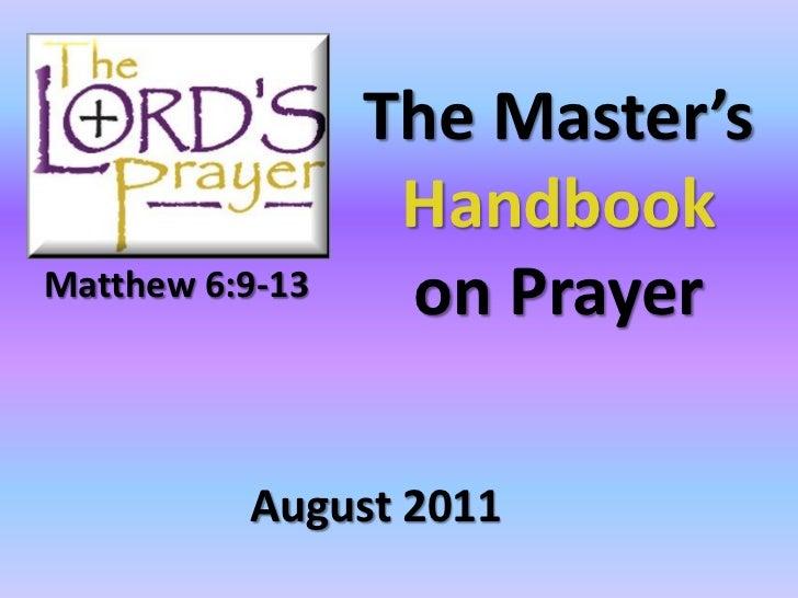 The Master's                  HandbookMatthew 6:9-13    on Prayer          August 2011