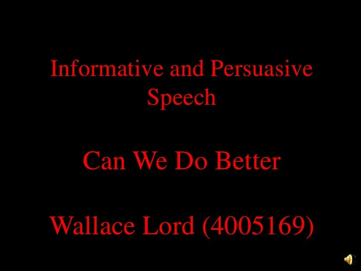 Informative and Persuasive Speech<br />Can We Do Better<br />Wallace Lord (4005169)<br />