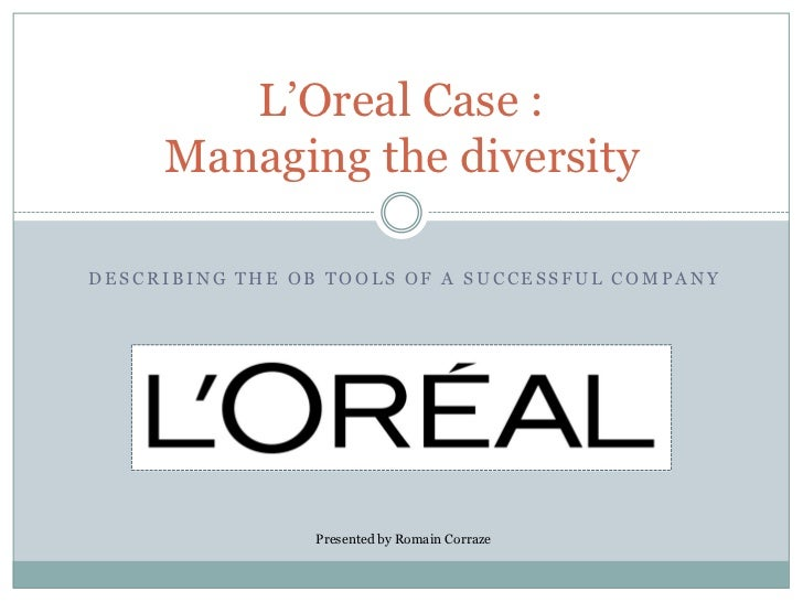 L'Oreal Case :      Managing the diversity  DESCRIBING THE OB TOOLS OF A SUCCESSFUL COMPANY                     Presented ...