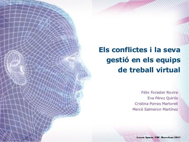 Els conflictes i la seva gestió en els equips de treball virtual Lorem Ipsum. UOC. Barcelona 2015 Fèlix Foraster Rovira Ev...